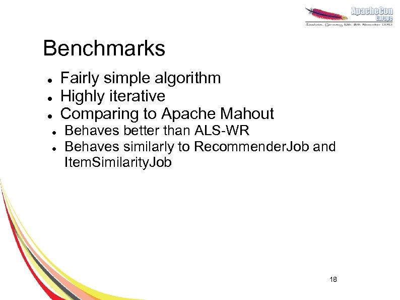 Benchmarks l l l Fairly simple algorithm Highly iterative Comparing to Apache Mahout Behaves