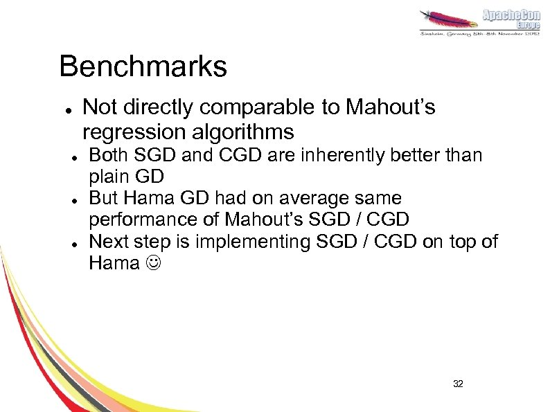 Benchmarks l l Not directly comparable to Mahout's regression algorithms Both SGD and CGD