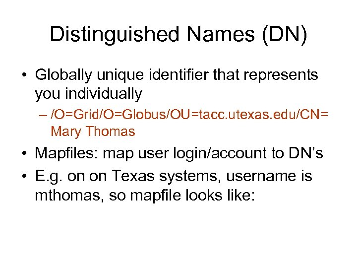 Distinguished Names (DN) • Globally unique identifier that represents you individually – /O=Grid/O=Globus/OU=tacc. utexas.
