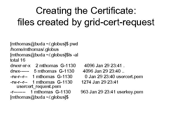 Creating the Certificate: files created by grid-cert-request [mthomas@buda ~/. globus]$ pwd /home/mthomas/. globus [mthomas@buda