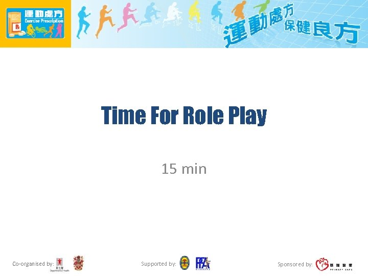 Time For Role Play 15 min Co-organised by: Supported by: Sponsored by: