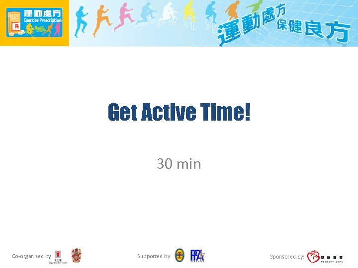 Get Active Time! 30 min Co-organised by: Supported by: Sponsored by: