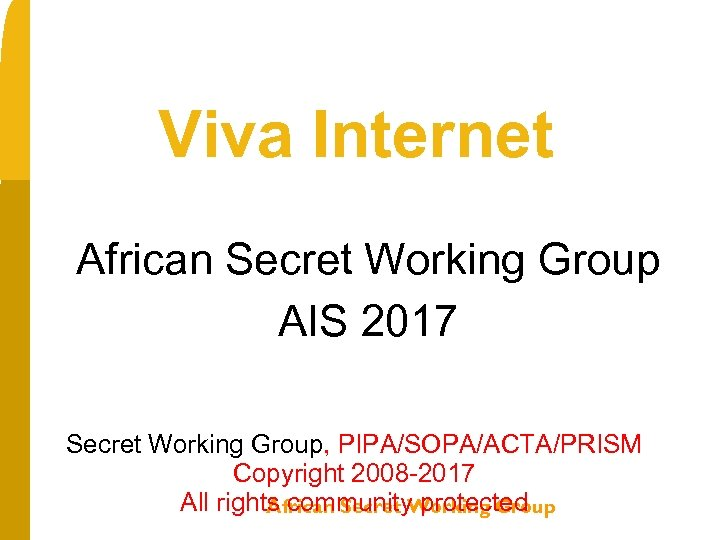 Viva Internet African Secret Working Group AIS 2017 Secret Working Group, PIPA/SOPA/ACTA/PRISM Copyright 2008