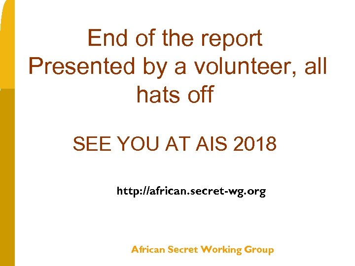 End of the report Presented by a volunteer, all hats off SEE YOU AT
