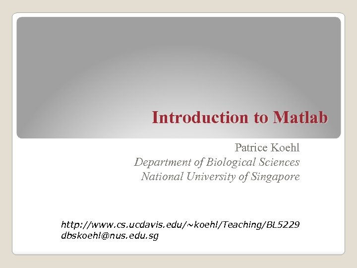 Introduction to Matlab Patrice Koehl Department of Biological Sciences National University of Singapore http: