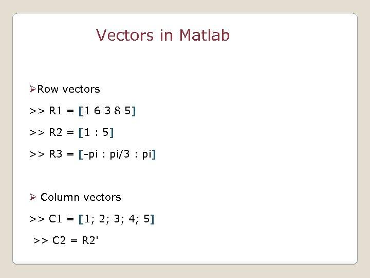 Vectors in Matlab ØRow vectors >> R 1 = [1 6 3 8 5]