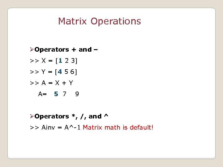 Matrix Operations ØOperators + and – >> X = [1 2 3] >> Y