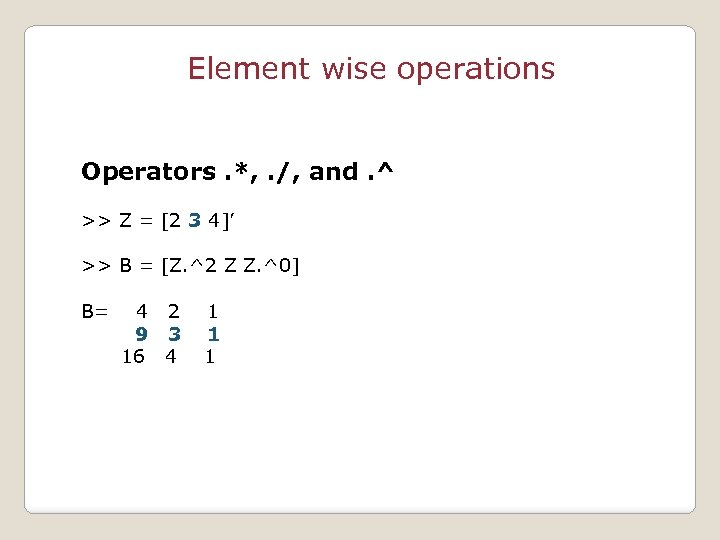 Element wise operations Operators. *, . /, and. ^ >> Z = [2 3