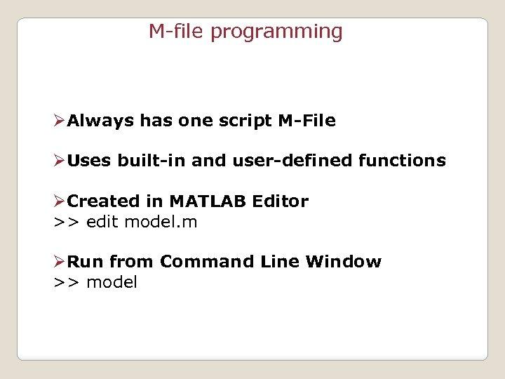 M-file programming ØAlways has one script M-File ØUses built-in and user-defined functions ØCreated in