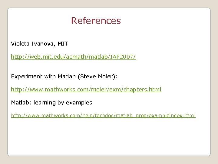 References Violeta Ivanova, MIT http: //web. mit. edu/acmath/matlab/IAP 2007/ Experiment with Matlab (Steve Moler):