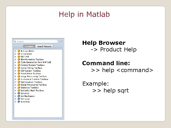 Help in Matlab Help Browser -> Product Help Command line: >> help <command> Example: