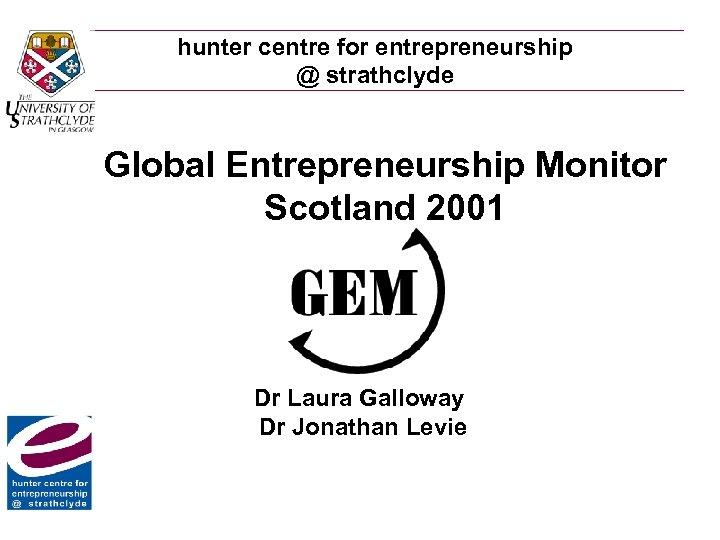 hunter centre for entrepreneurship @ strathclyde Global Entrepreneurship Monitor Scotland 2001 Dr Laura Galloway
