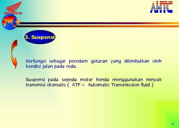 3. Suspensi Berfungsi sebagai peredam getaran yang ditimbulkan oleh kondisi jalan pada roda. Suspensi