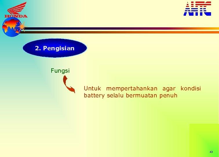 2. Pengisian Fungsi Untuk mempertahankan agar kondisi battery selalu bermuatan penuh 43