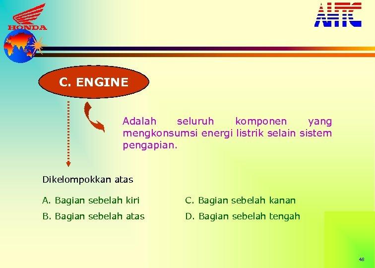 C. ENGINE Adalah seluruh komponen yang mengkonsumsi energi listrik selain sistem pengapian. Dikelompokkan atas