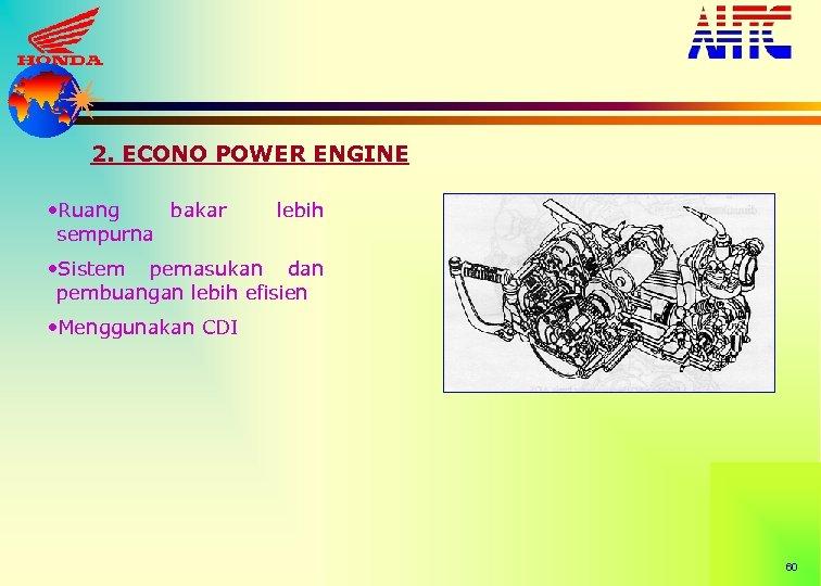 2. ECONO POWER ENGINE • Ruang bakar sempurna lebih • Sistem pemasukan dan pembuangan
