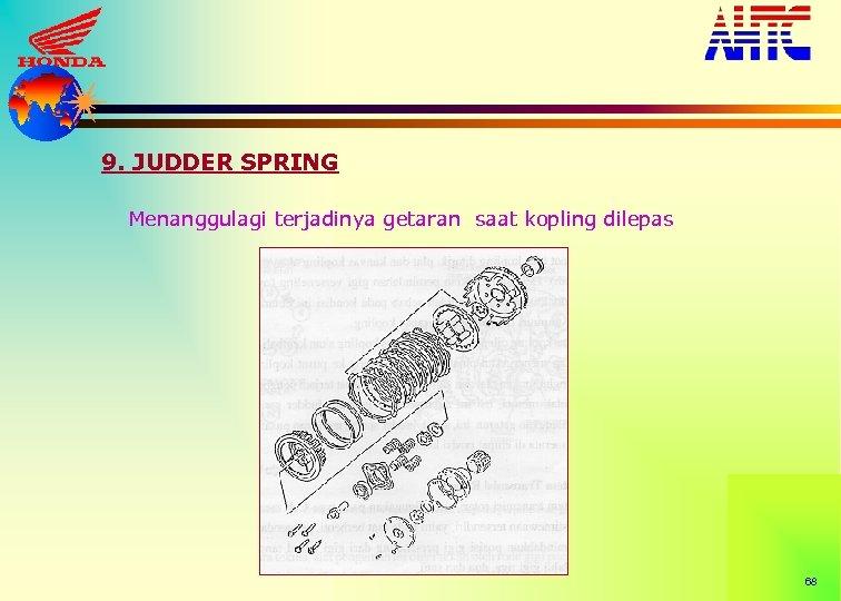 9. JUDDER SPRING Menanggulagi terjadinya getaran saat kopling dilepas 68