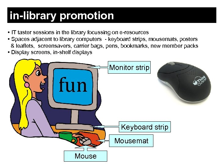 in-library promotion • IT taster sessions in the library focussing on e-resources • Spaces