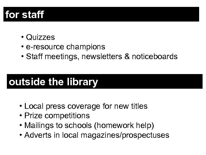 for staff • Quizzes • e-resource champions • Staff meetings, newsletters & noticeboards outside