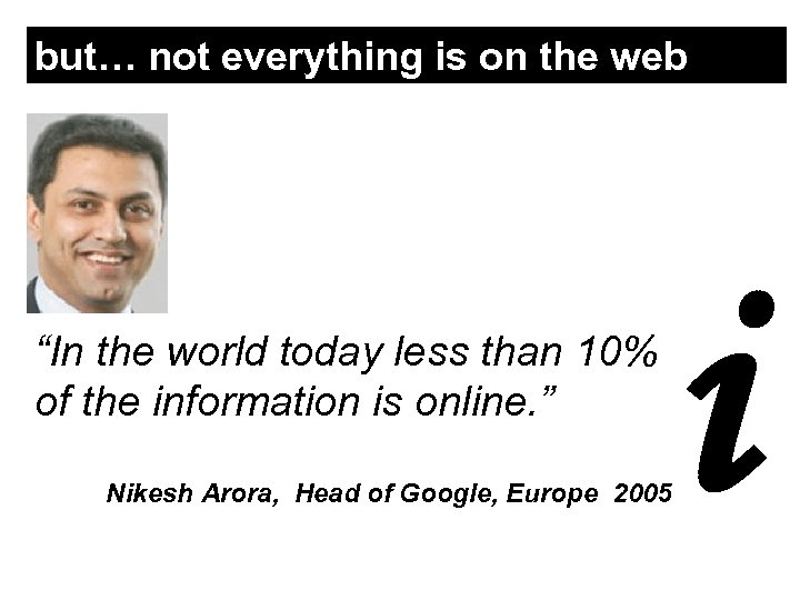 """but… not everything is on the web """"In the world today less than 10%"""