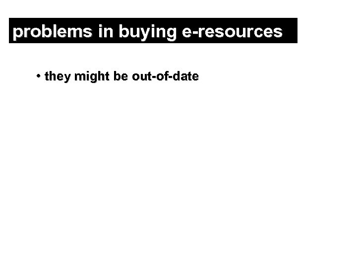 problems in buying e-resources • they might be out-of-date