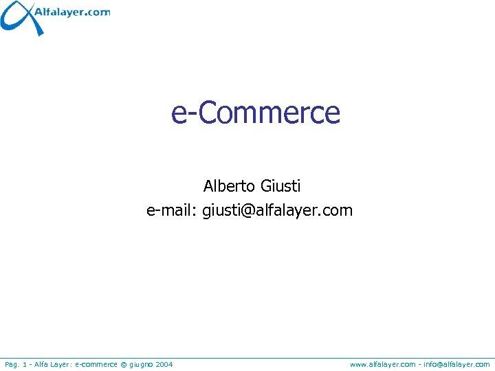 e-Commerce Alberto Giusti e-mail: giusti@alfalayer. com Pag. 1 - Alfa Layer: e-commerce © giugno