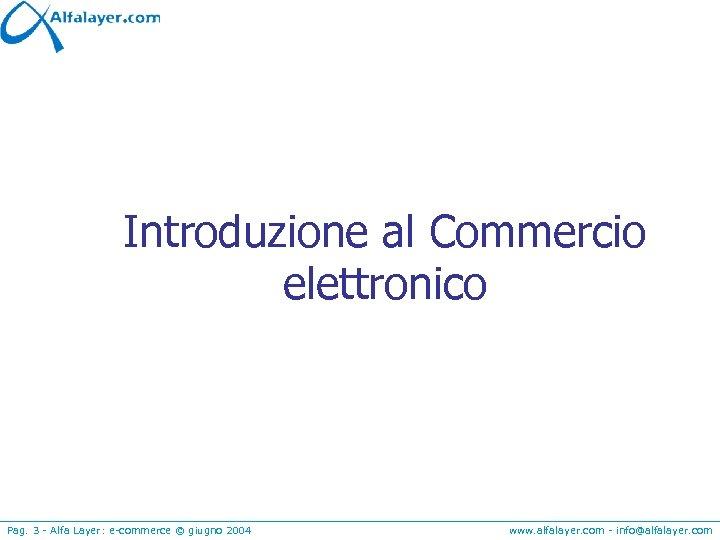 Introduzione al Commercio elettronico Pag. 3 - Alfa Layer: e-commerce © giugno 2004 www.