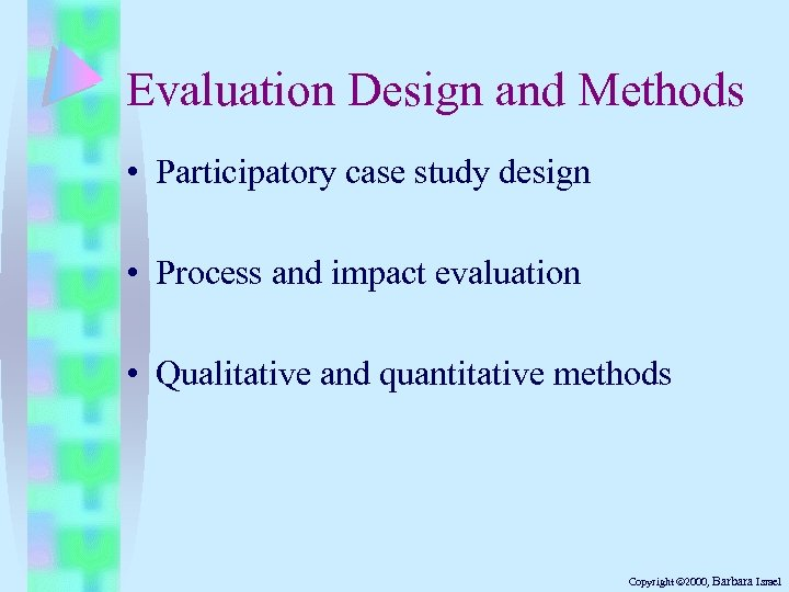 Evaluation Design and Methods • Participatory case study design • Process and impact evaluation