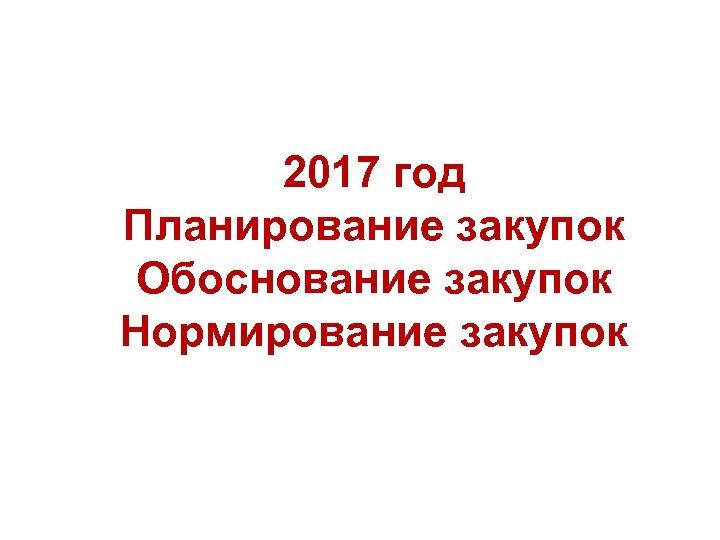 2017 год Планирование закупок Обоснование закупок Нормирование закупок