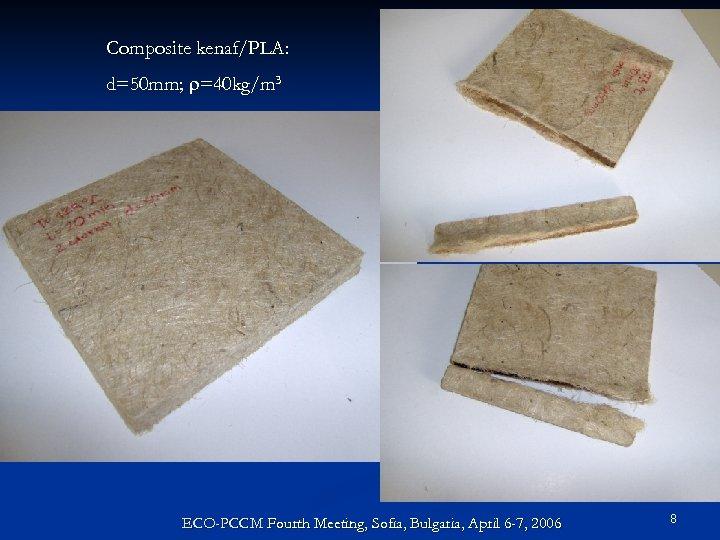 Composite kenaf/PLA: d=50 mm; r=40 kg/m 3 ECO-PCCM Fourth Meeting, Sofia, Bulgaria, April 6