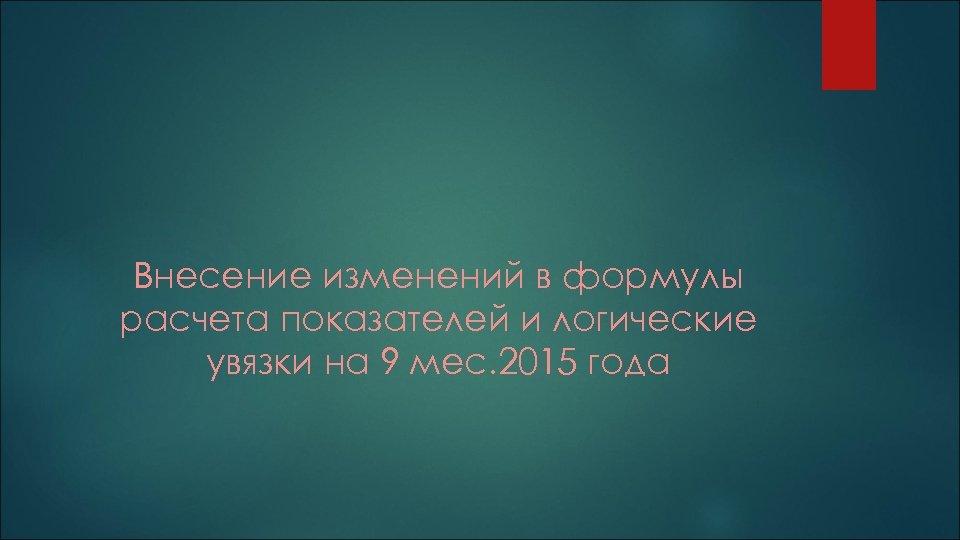 Внесение изменений в формулы расчета показателей и логические увязки на 9 мес. 2015 года