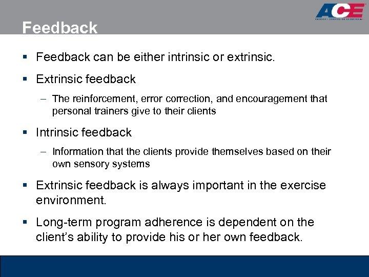 Feedback § Feedback can be either intrinsic or extrinsic. § Extrinsic feedback – The