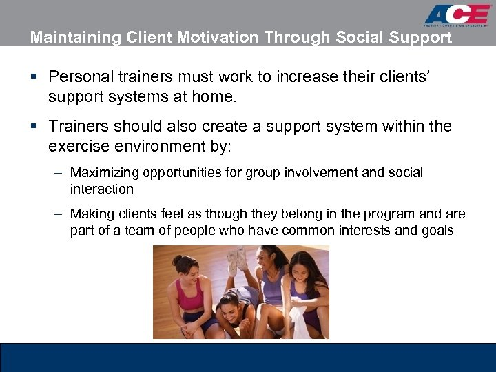 Maintaining Client Motivation Through Social Support § Personal trainers must work to increase their