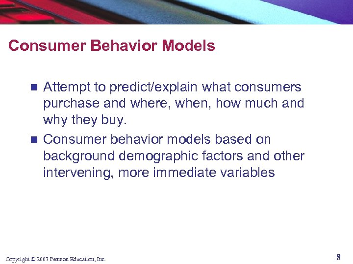 Consumer Behavior Models Attempt to predict/explain what consumers purchase and where, when, how much