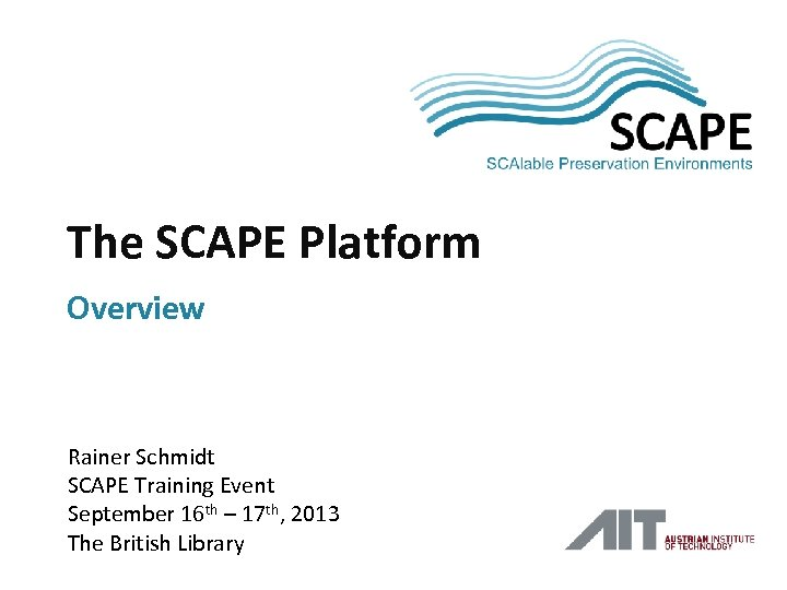 SCAPE The SCAPE Platform Overview Rainer Schmidt SCAPE Training Event September 16 th –