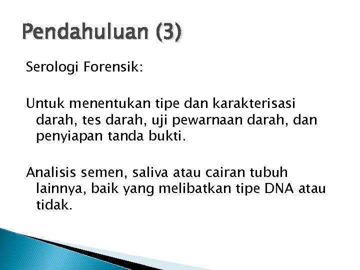 Pendahuluan (3) Serologi Forensik: Untuk menentukan tipe dan karakterisasi darah, tes darah, uji pewarnaan