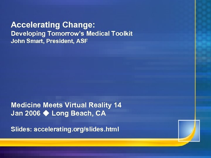 Accelerating Change: Developing Tomorrow's Medical Toolkit John Smart, President, ASF Medicine Meets Virtual Reality