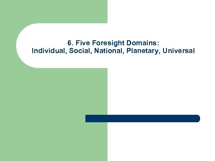 6. Five Foresight Domains: Individual, Social, National, Planetary, Universal
