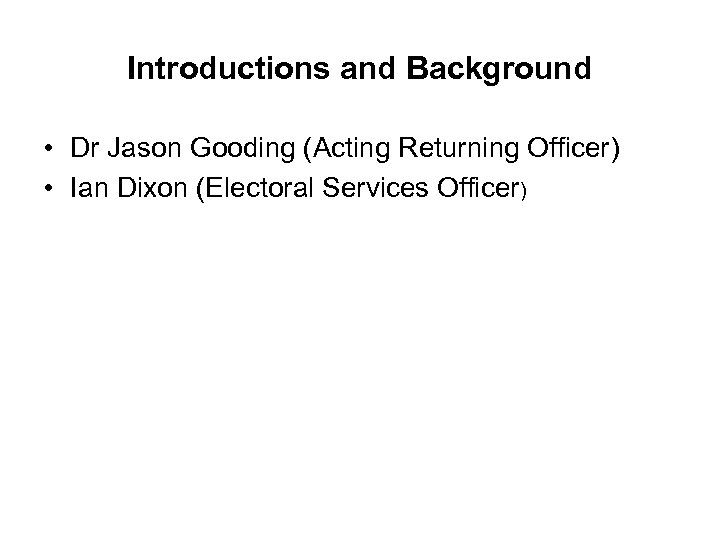 Introductions and Background • Dr Jason Gooding (Acting Returning Officer) • Ian Dixon (Electoral