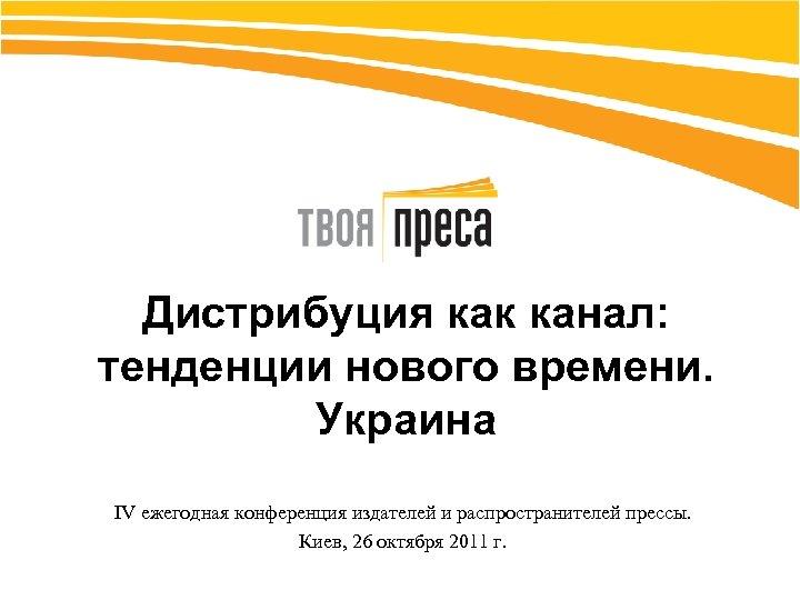 Дистрибуция как канал: тенденции нового времени. Украина IV ежегодная конференция издателей и распространителей прессы.