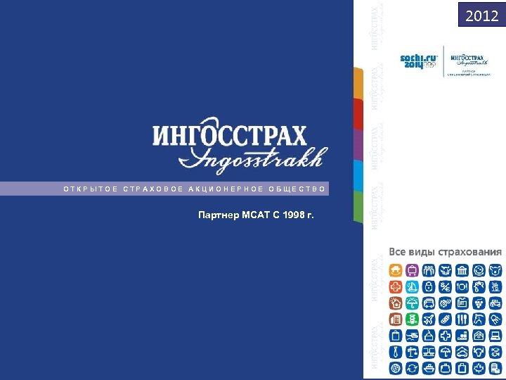 2012 ОТКРЫТОЕ СТРАХОВОЕ АКЦИОНЕРНОЕ ОБЩЕСТВО Партнер МСАТ С 1998 г. 1