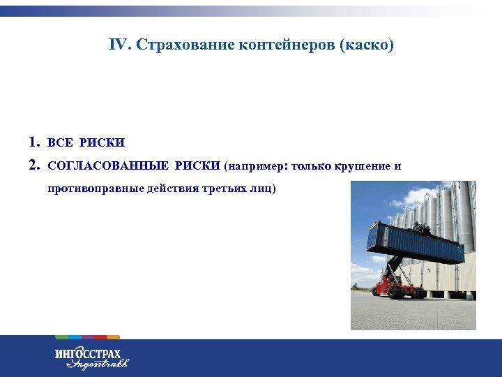 IV. Страхование контейнеров (каско) 1. ВСЕ РИСКИ 2. СОГЛАСОВАННЫЕ РИСКИ (например: только крушение и
