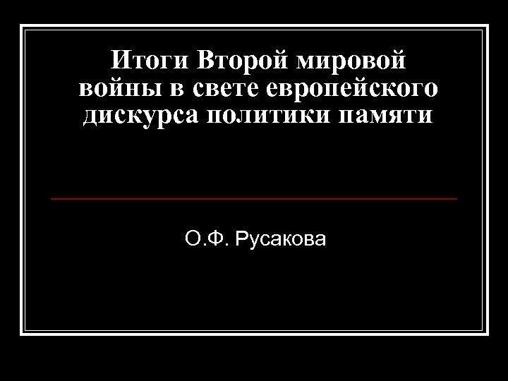 Итоги Второй мировой войны в свете европейского дискурса политики памяти О. Ф. Русакова