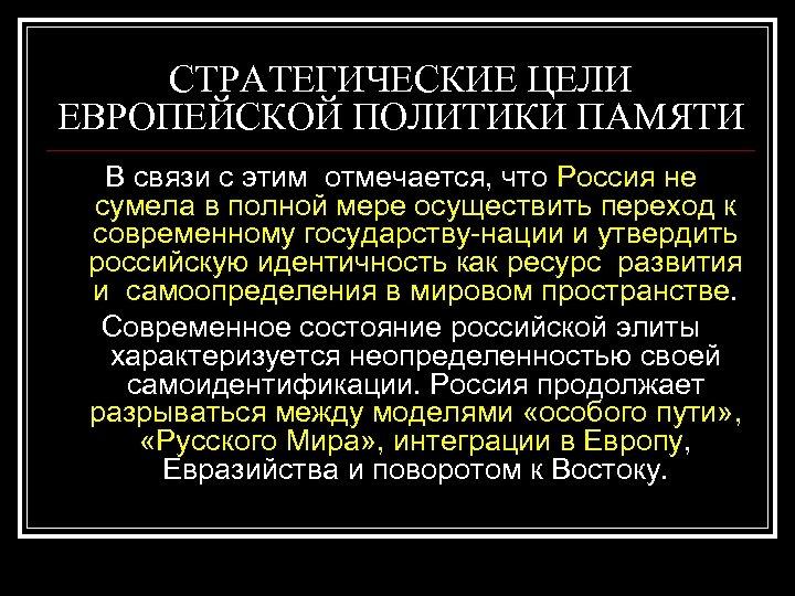 СТРАТЕГИЧЕСКИЕ ЦЕЛИ ЕВРОПЕЙСКОЙ ПОЛИТИКИ ПАМЯТИ В связи с этим отмечается, что Россия не сумела