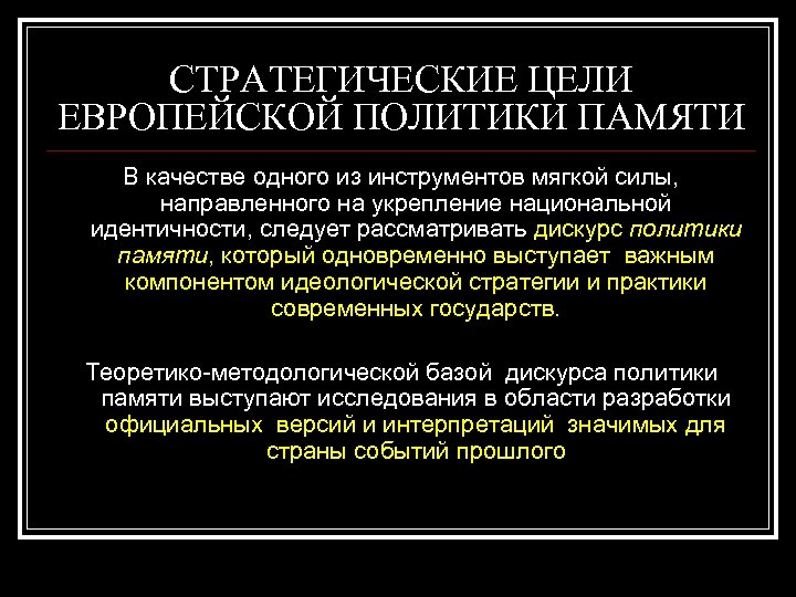 СТРАТЕГИЧЕСКИЕ ЦЕЛИ ЕВРОПЕЙСКОЙ ПОЛИТИКИ ПАМЯТИ В качестве одного из инструментов мягкой силы, направленного на