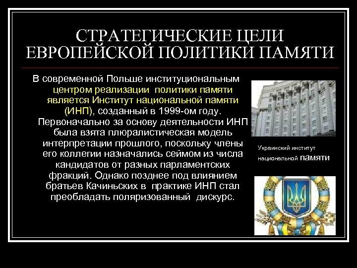 СТРАТЕГИЧЕСКИЕ ЦЕЛИ ЕВРОПЕЙСКОЙ ПОЛИТИКИ ПАМЯТИ В современной Польше институциональным центром реализации политики памяти является