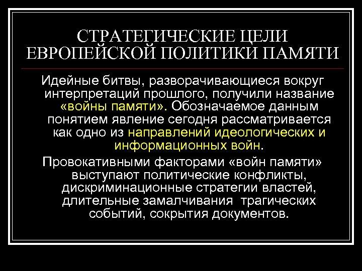 СТРАТЕГИЧЕСКИЕ ЦЕЛИ ЕВРОПЕЙСКОЙ ПОЛИТИКИ ПАМЯТИ Идейные битвы, разворачивающиеся вокруг интерпретаций прошлого, получили название «войны