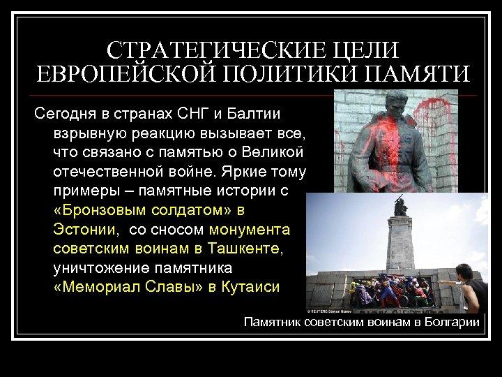 СТРАТЕГИЧЕСКИЕ ЦЕЛИ ЕВРОПЕЙСКОЙ ПОЛИТИКИ ПАМЯТИ Сегодня в странах СНГ и Балтии взрывную реакцию вызывает