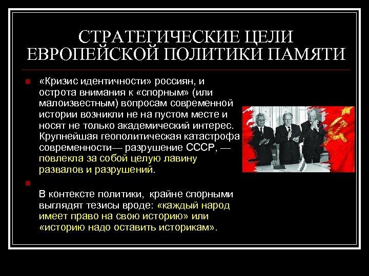 СТРАТЕГИЧЕСКИЕ ЦЕЛИ ЕВРОПЕЙСКОЙ ПОЛИТИКИ ПАМЯТИ n «Кризис идентичности» россиян, и острота внимания к «спорным»