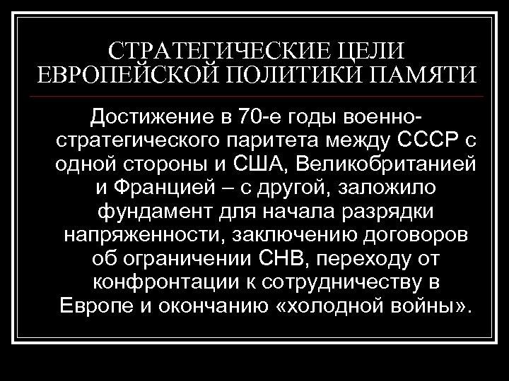 СТРАТЕГИЧЕСКИЕ ЦЕЛИ ЕВРОПЕЙСКОЙ ПОЛИТИКИ ПАМЯТИ Достижение в 70 -е годы военностратегического паритета между СССР